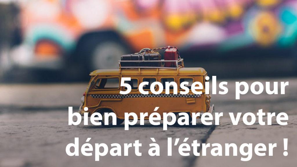 5 conseils pour bien préparer votre départ à l'étranger !